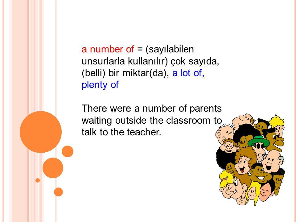 a number of = (sayılabilen unsurlarla kullanılır) çok sayıda, (belli) bir miktar(da), a lot of, plenty of There were a number of parents waiting outside the classroom to talk to the teacher.
