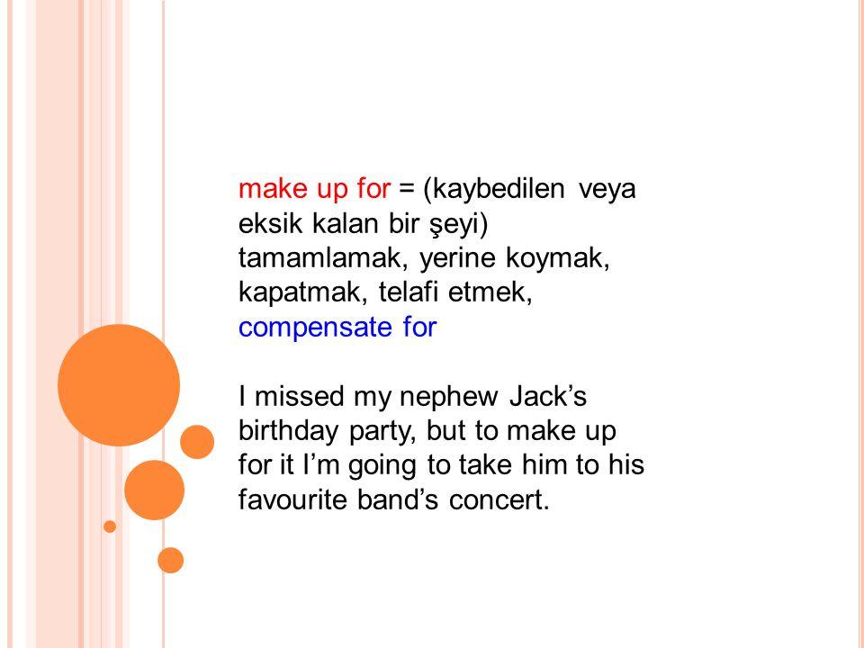 make up for = (kaybedilen veya eksik kalan bir şeyi) tamamlamak, yerine koymak, kapatmak, telafi etmek, compensate for I missed my nephew Jack's birthday party, but to make up for it I'm going to take him to his favourite band's concert.