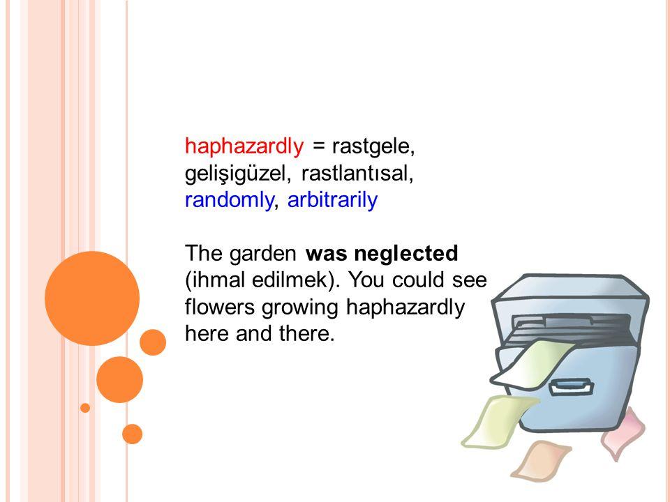 haphazardly = rastgele, gelişigüzel, rastlantısal, randomly, arbitrarily The garden was neglected (ihmal edilmek).