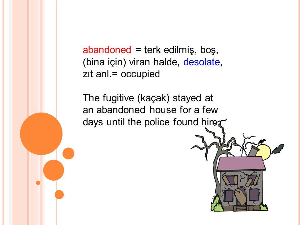 abandoned = terk edilmiş, boş, (bina için) viran halde, desolate, zıt anl.= occupied The fugitive (kaçak) stayed at an abandoned house for a few days until the police found him.