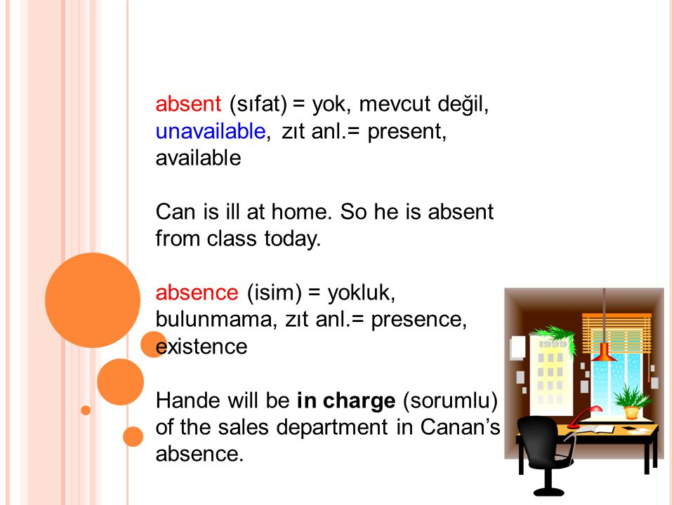 absent (sıfat) = yok, mevcut değil, unavailable, zıt anl.= present, available Can is ill at home.