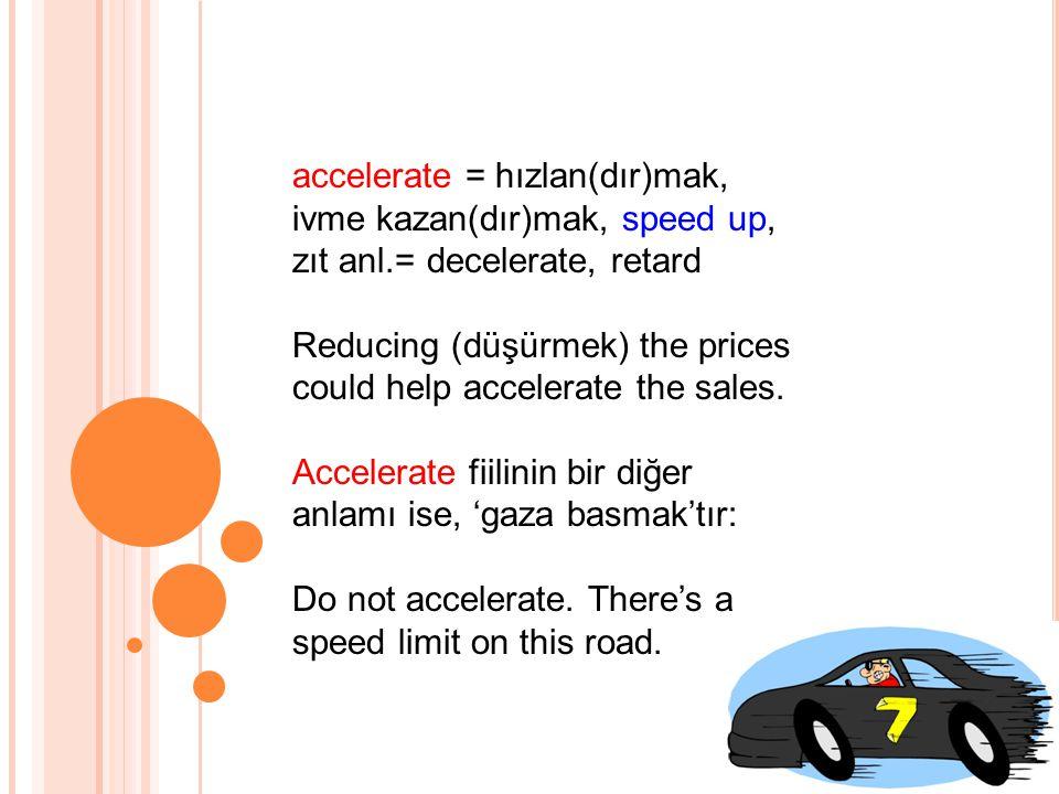 accelerate = hızlan(dır)mak, ivme kazan(dır)mak, speed up, zıt anl.= decelerate, retard Reducing (düşürmek) the prices could help accelerate the sales.
