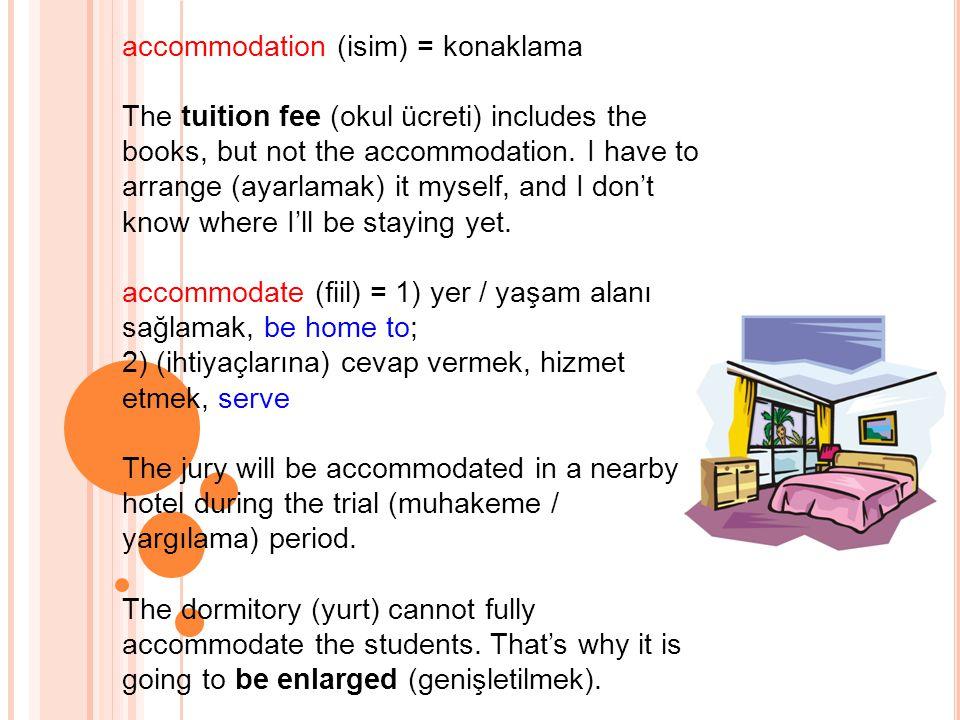 accommodation (isim) = konaklama The tuition fee (okul ücreti) includes the books, but not the accommodation.