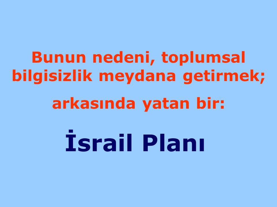 Bunun nedeni, toplumsal bilgisizlik meydana getirmek; arkasında yatan bir: İsrail Planı