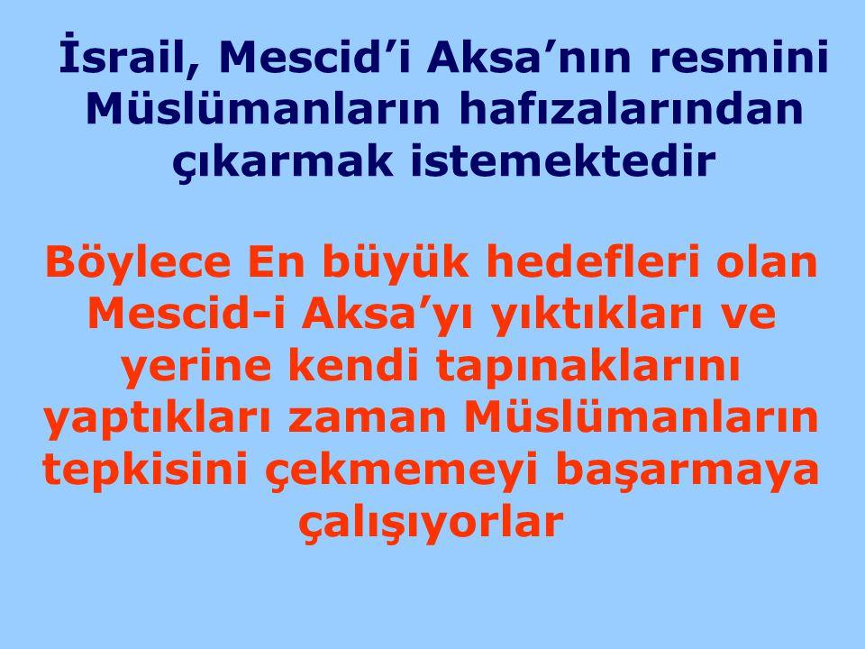 İsrail, Mescid'i Aksa'nın resmini Müslümanların hafızalarından çıkarmak istemektedir Böylece En büyük hedefleri olan Mescid-i Aksa'yı yıktıkları ve ye