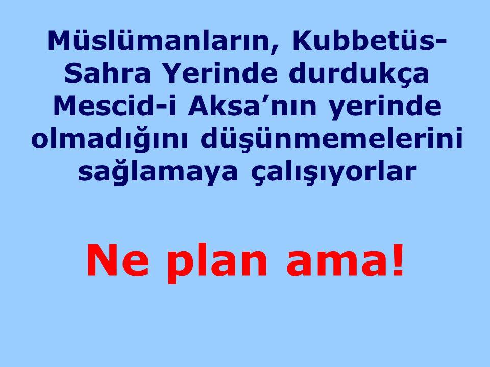 Müslümanların, Kubbetüs- Sahra Yerinde durdukça Mescid-i Aksa'nın yerinde olmadığını düşünmemelerini sağlamaya çalışıyorlar Ne plan ama!
