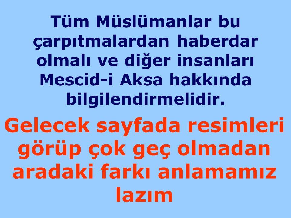 Tüm Müslümanlar bu çarpıtmalardan haberdar olmalı ve diğer insanları Mescid-i Aksa hakkında bilgilendirmelidir. Gelecek sayfada resimleri görüp çok ge