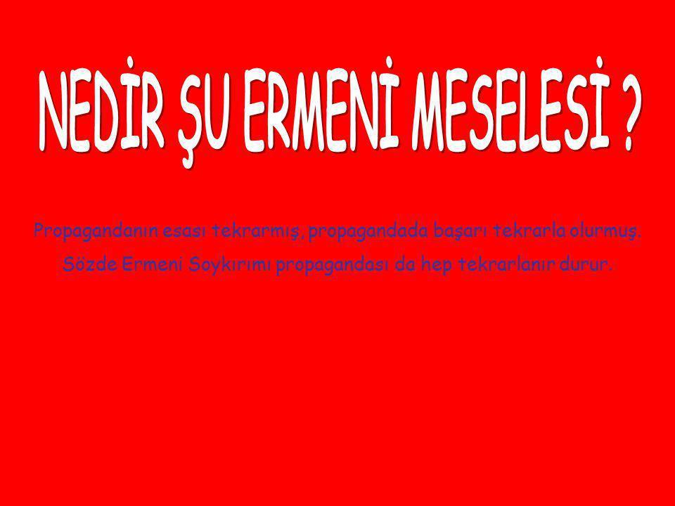 Propagandanın esası tekrarmış, propagandada başarı tekrarla olurmuş. Sözde Ermeni Soykırımı propagandası da hep tekrarlanır durur.