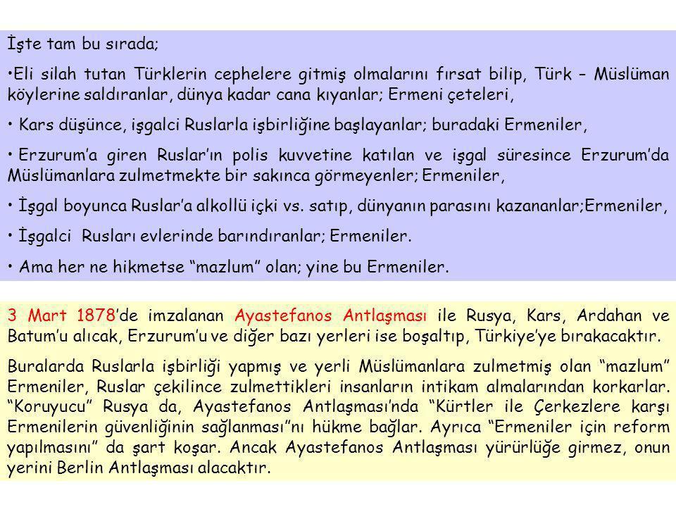 İşte tam bu sırada; •Eli silah tutan Türklerin cephelere gitmiş olmalarını fırsat bilip, Türk – Müslüman köylerine saldıranlar, dünya kadar cana kıyanlar; Ermeni çeteleri, • Kars düşünce, işgalci Ruslarla işbirliğine başlayanlar; buradaki Ermeniler, • Erzurum'a giren Ruslar'ın polis kuvvetine katılan ve işgal süresince Erzurum'da Müslümanlara zulmetmekte bir sakınca görmeyenler; Ermeniler, • İşgal boyunca Ruslar'a alkollü içki vs.