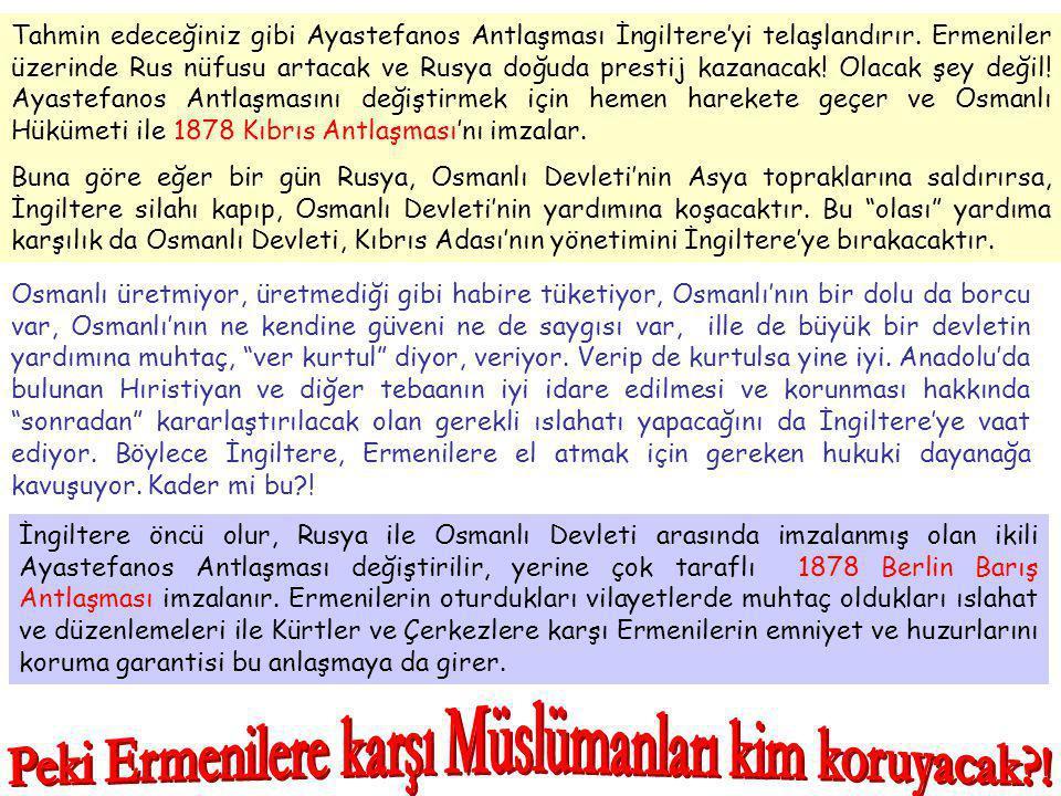 Tahmin edeceğiniz gibi Ayastefanos Antlaşması İngiltere'yi telaşlandırır. Ermeniler üzerinde Rus nüfusu artacak ve Rusya doğuda prestij kazanacak! Ola