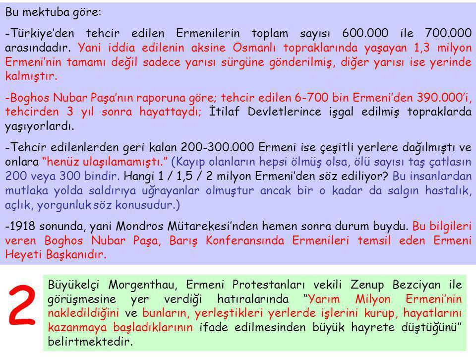 Bu mektuba göre: -Türkiye'den tehcir edilen Ermenilerin toplam sayısı 600.000 ile 700.000 arasındadır. Yani iddia edilenin aksine Osmanlı topraklarınd