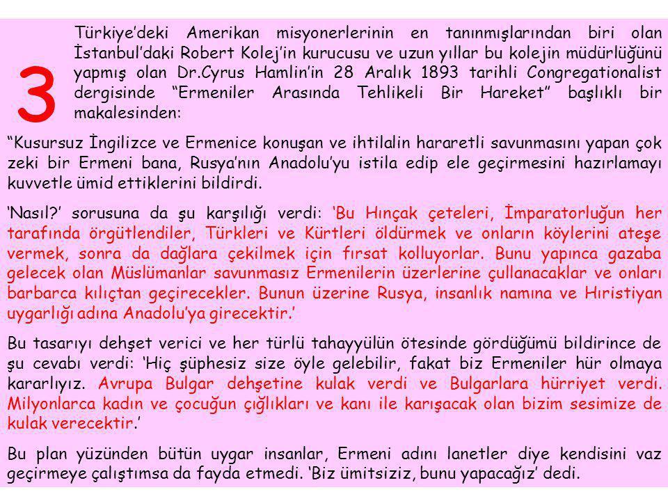 Türkiye'deki Amerikan misyonerlerinin en tanınmışlarından biri olan İstanbul'daki Robert Kolej'in kurucusu ve uzun yıllar bu kolejin müdürlüğünü yapmış olan Dr.Cyrus Hamlin'in 28 Aralık 1893 tarihli Congregationalist dergisinde Ermeniler Arasında Tehlikeli Bir Hareket başlıklı bir makalesinden: Kusursuz İngilizce ve Ermenice konuşan ve ihtilalin hararetli savunmasını yapan çok zeki bir Ermeni bana, Rusya'nın Anadolu'yu istila edip ele geçirmesini hazırlamayı kuvvetle ümid ettiklerini bildirdi.
