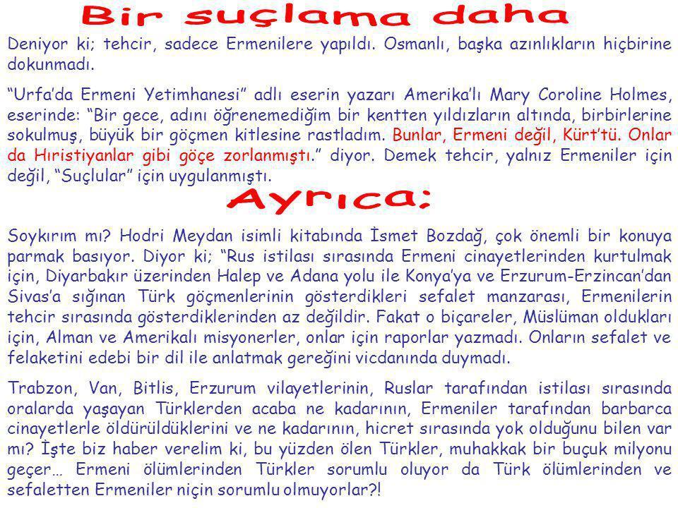 Deniyor ki; tehcir, sadece Ermenilere yapıldı.Osmanlı, başka azınlıkların hiçbirine dokunmadı.
