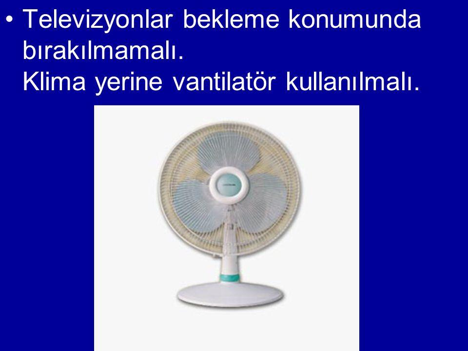 •Televizyonlar bekleme konumunda bırakılmamalı. Klima yerine vantilatör kullanılmalı.
