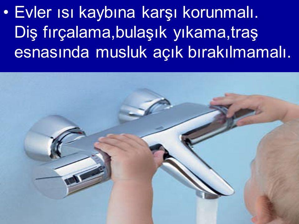 •Evler ısı kaybına karşı korunmalı. Diş fırçalama,bulaşık yıkama,traş esnasında musluk açık bırakılmamalı.