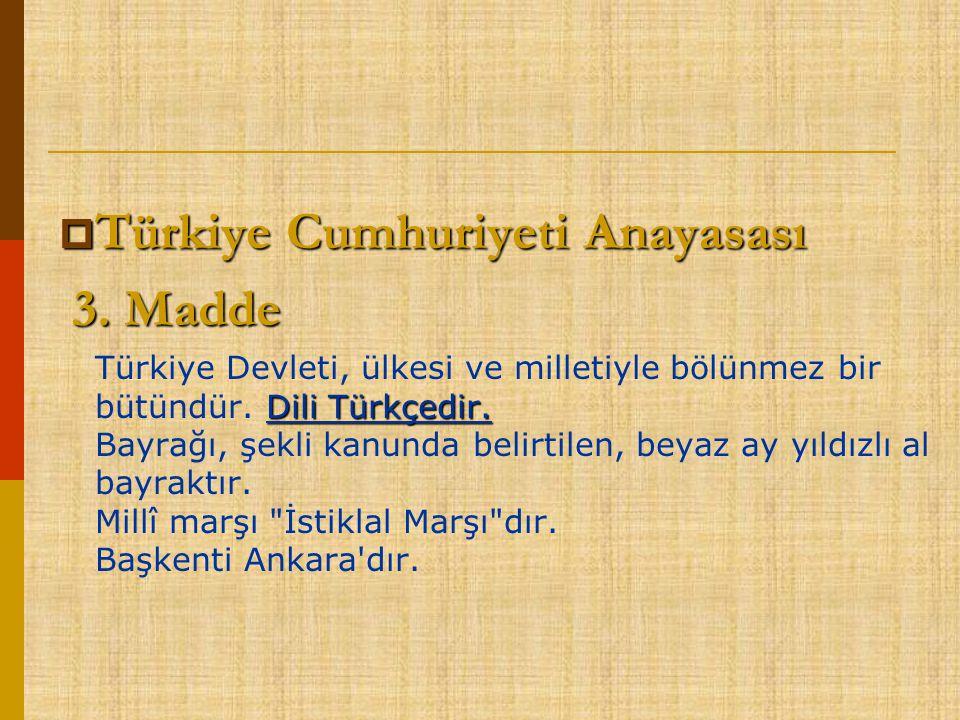  Türkiye Cumhuriyeti Anayasası 3. Madde 3. Madde Dili Türkçedir. Türkiye Devleti, ülkesi ve milletiyle bölünmez bir bütündür. Dili Türkçedir. Bayrağı