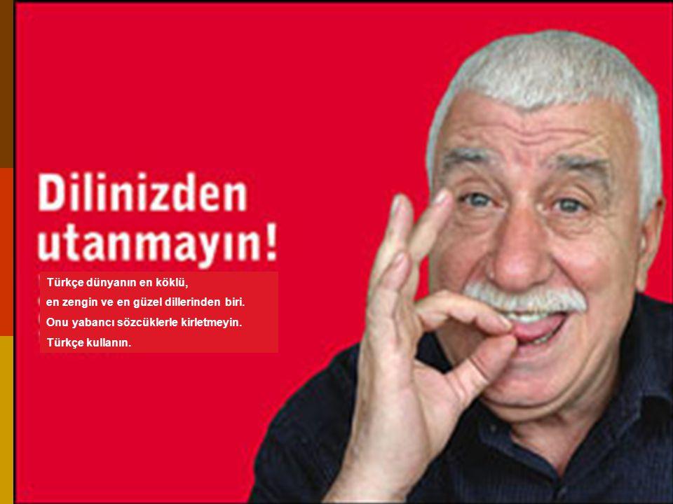 Türkçe dünyanın en köklü, en zengin ve en güzel dillerinden biri. Onu yabancı sözcüklerle kirletmeyin. Türkçe kullanın.