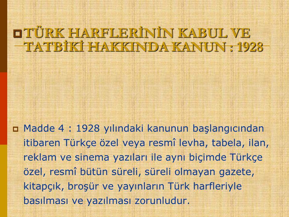  TÜRK HARFLERİNİN KABUL VE TATBİKİ HAKKINDA KANUN : 1928  Madde 4 : 1928 yılındaki kanunun başlangıcından itibaren Türkçe özel veya resmî levha, tab
