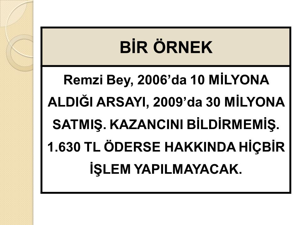 BİR ÖRNEK Remzi Bey, 2006'da 10 MİLYONA ALDIĞI ARSAYI, 2009'da 30 MİLYONA SATMIŞ.