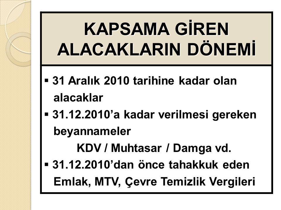KAPSAMA GİREN ALACAKLARIN DÖNEMİ  31 Aralık 2010 tarihine kadar olan alacaklar  31.12.2010'a kadar verilmesi gereken beyannameler KDV / Muhtasar / Damga vd.