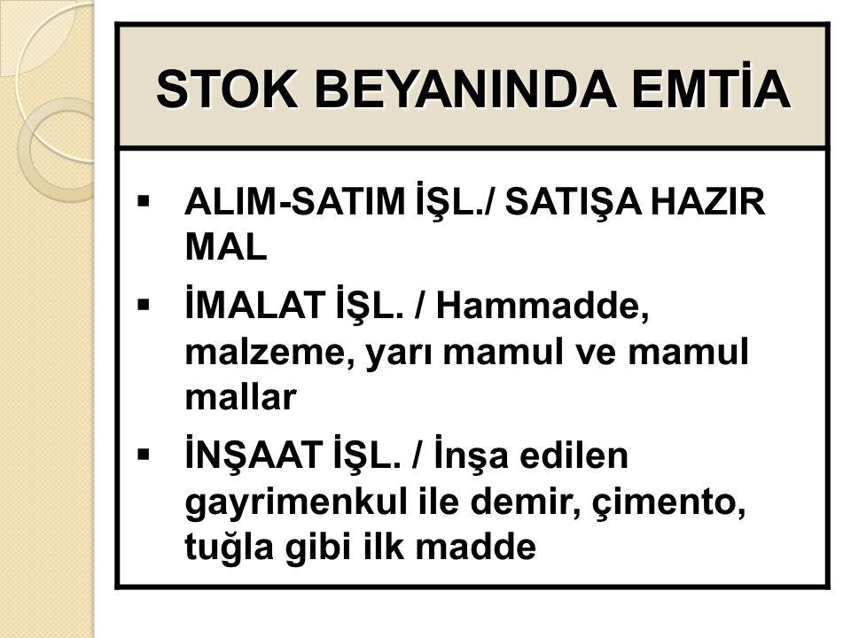 STOK BEYANINDA EMTİA  ALIM-SATIM İŞL./ SATIŞA HAZIR MAL  İMALAT İŞL.