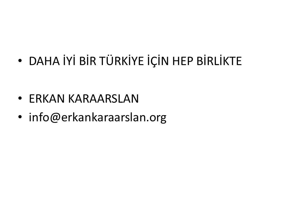 • DAHA İYİ BİR TÜRKİYE İÇİN HEP BİRLİKTE • ERKAN KARAARSLAN • info@erkankaraarslan.org