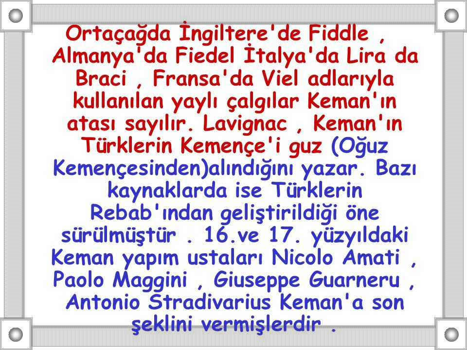 Ortaçağda İngiltere'de Fiddle, Almanya'da Fiedel İtalya'da Lira da Braci, Fransa'da Viel adlarıyla kullanılan yaylı çalgılar Keman'ın atası sayılır. L