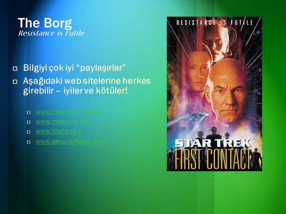The Borg Resistance is Futile  Bilgiyi çok iyi paylaşırlar  Aşağıdaki web sitelerine herkes girebilir – iyiler ve kötüler.
