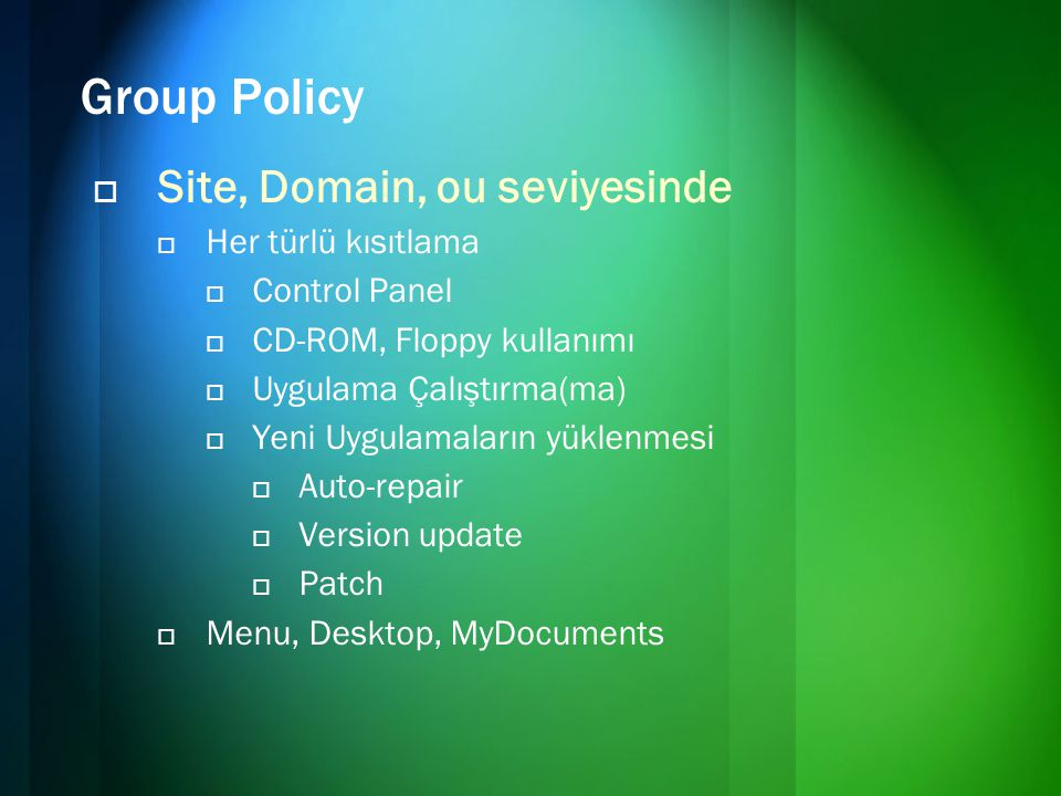 Group Policy  Site, Domain, ou seviyesinde  Her türlü kısıtlama  Control Panel  CD-ROM, Floppy kullanımı  Uygulama Çalıştırma(ma)  Yeni Uygulamaların yüklenmesi  Auto-repair  Version update  Patch  Menu, Desktop, MyDocuments