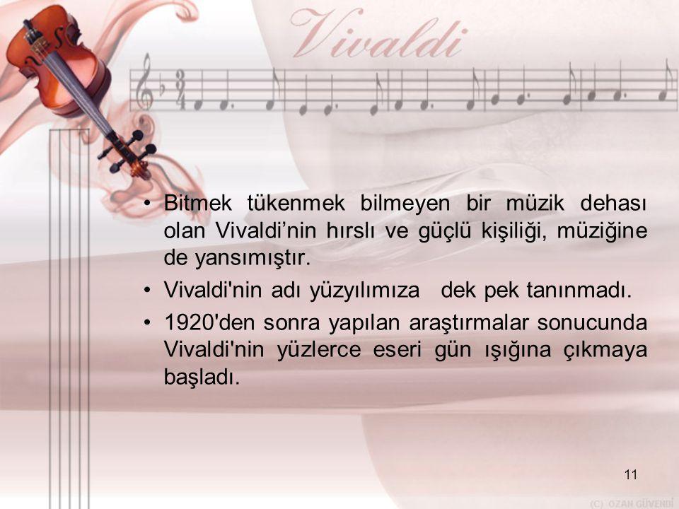 11 •B•Bitmek tükenmek bilmeyen bir müzik dehası olan Vivaldi'nin hırslı ve güçlü kişiliği, müziğine de yansımıştır. •V•Vivaldi'nin adı yüzyılımıza dek