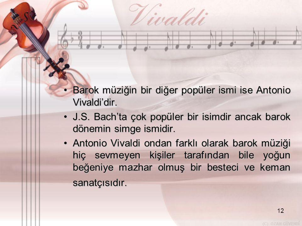 12 •B•B•B•Barok müziğin bir diğer popüler ismi ise Antonio Vivaldi'dir. •J•J•J•J.S. Bach'ta çok popüler bir isimdir ancak barok dönemin simge ismidir.