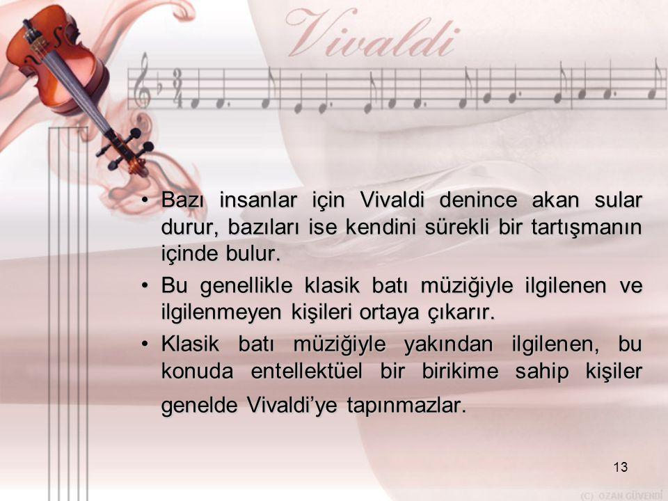13 •B•B•B•Bazı insanlar için Vivaldi denince akan sular durur, bazıları ise kendini sürekli bir tartışmanın içinde bulur. •B•B•B•Bu genellikle klasik