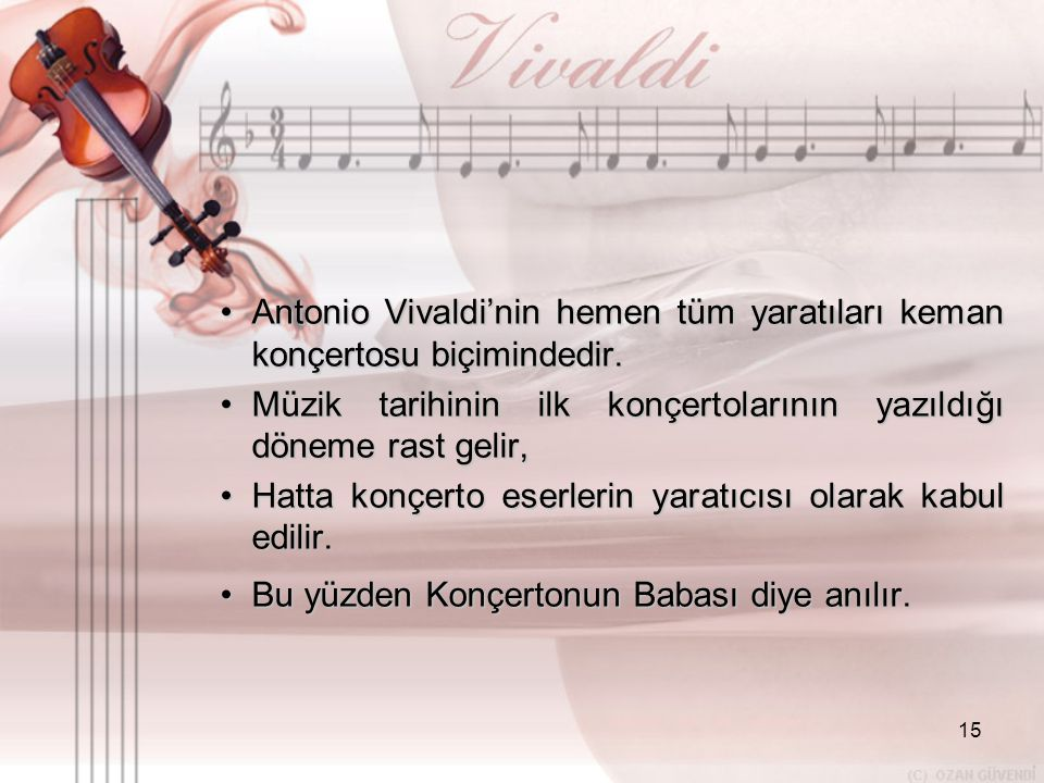 15 •A•A•A•Antonio Vivaldi'nin hemen tüm yaratıları keman konçertosu biçimindedir. •M•M•M•Müzik tarihinin ilk konçertolarının yazıldığı döneme rast gel