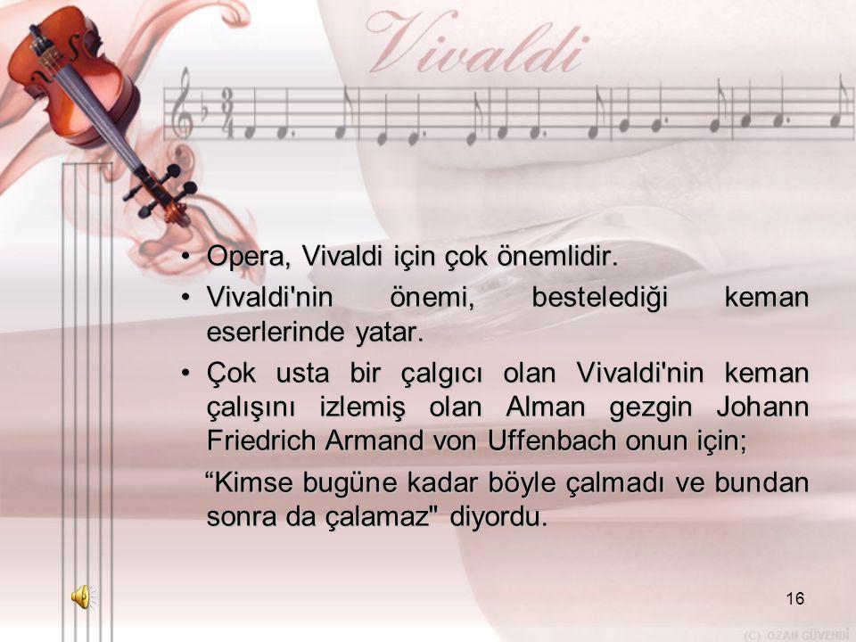 16 •O•O•O•Opera, Vivaldi için çok önemlidir. •V•V•V•Vivaldi'nin önemi, bestelediği keman eserlerinde yatar. •Ç•Ç•Ç•Çok usta bir çalgıcı olan Vivaldi'n