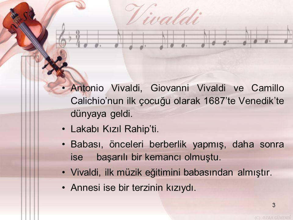 3 •A•Antonio Vivaldi, Giovanni Vivaldi ve Camillo Calichio'nun ilk çocuğu olarak 1687'te Venedik'te dünyaya geldi. •L•Lakabı Kızıl Rahip'ti. •B•Babası