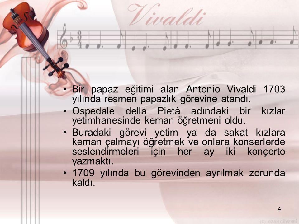 4 •B•Bir papaz eğitimi alan Antonio Vivaldi 1703 yılında resmen papazlık görevine atandı. •O•Ospedale della Pietà adındaki bir kızlar yetimhanesinde k