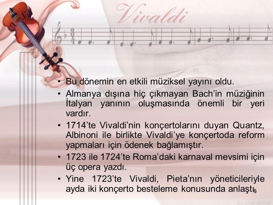 6 •B•Bu dönemin en etkili müziksel yayını oldu. •A•Almanya dışına hiç çıkmayan Bach'in müziğinin İtalyan yanının oluşmasında önemli bir yeri vardır. •