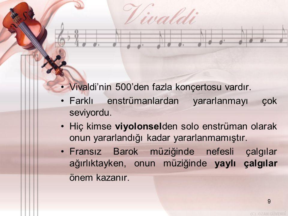 9 •V•Vivaldi'nin 500'den fazla konçertosu vardır. •F•Farklı enstrümanlardan yararlanmayı çok seviyordu. •H•Hiç kimse viyolonselden solo enstrüman olar