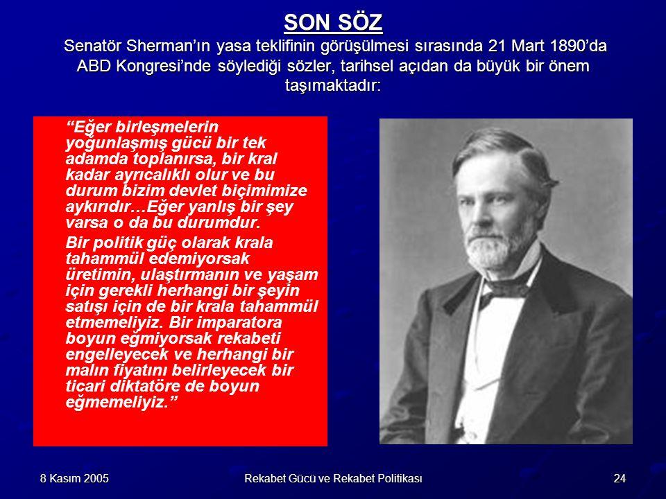 248 Kasım 2005Rekabet Gücü ve Rekabet Politikası SON SÖZ Senatör Sherman'ın yasa teklifinin görüşülmesi sırasında 21 Mart 1890'da ABD Kongresi'nde söylediği sözler, tarihsel açıdan da büyük bir önem taşımaktadır: Eğer birleşmelerin yoğunlaşmış gücü bir tek adamda toplanırsa, bir kral kadar ayrıcalıklı olur ve bu durum bizim devlet biçimimize aykırıdır…Eğer yanlış bir şey varsa o da bu durumdur.
