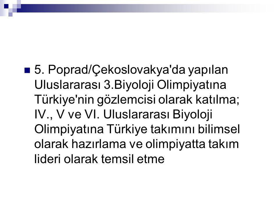  5. Poprad/Çekoslovakya'da yapılan Uluslararası 3.Biyoloji Olimpiyatına Türkiye'nin gözlemcisi olarak katılma; IV., V ve VI. Uluslararası Biyoloji Ol