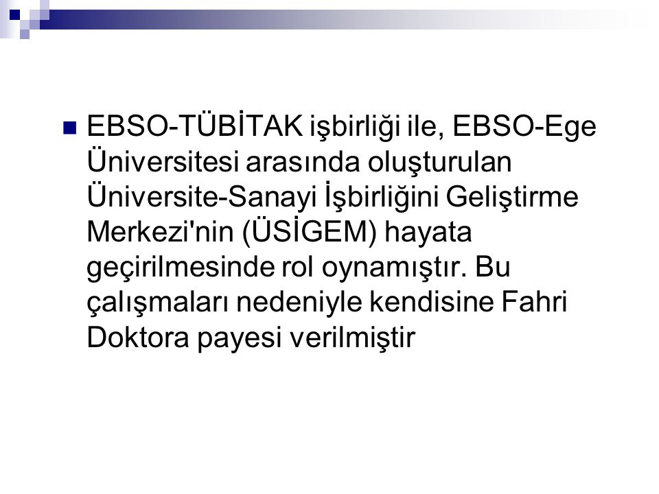  EBSO-TÜBİTAK işbirliği ile, EBSO-Ege Üniversitesi arasında oluşturulan Üniversite-Sanayi İşbirliğini Geliştirme Merkezi nin (ÜSİGEM) hayata geçirilmesinde rol oynamıştır.
