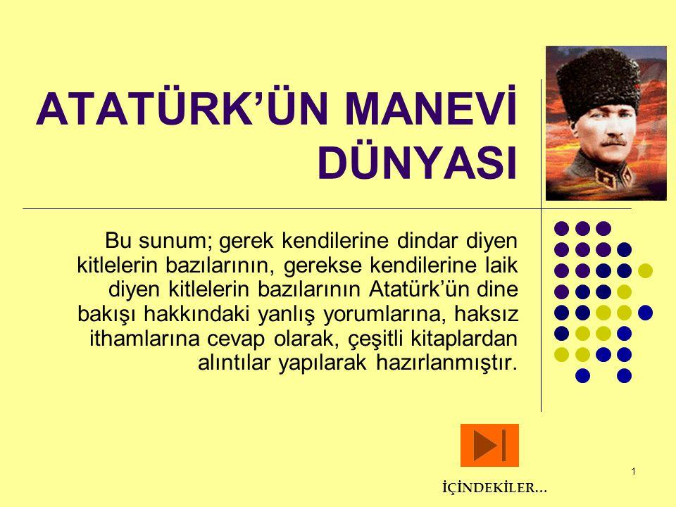 22 Mütevazı Kişiliği  1924 yılındaki Konya gezisinde bir akşam yemeği sırasında milletvekillerinden Refik Bey(Kolartan) Atatürk'ün başarılarına yönelik uzun bir nutuk vermiş; özet olarak Her şeyi yapan sensin, bütün varlığımızı sana borçluyuz sen olmasaydın başka hiç kimse hiçbir şey yapamazdı.