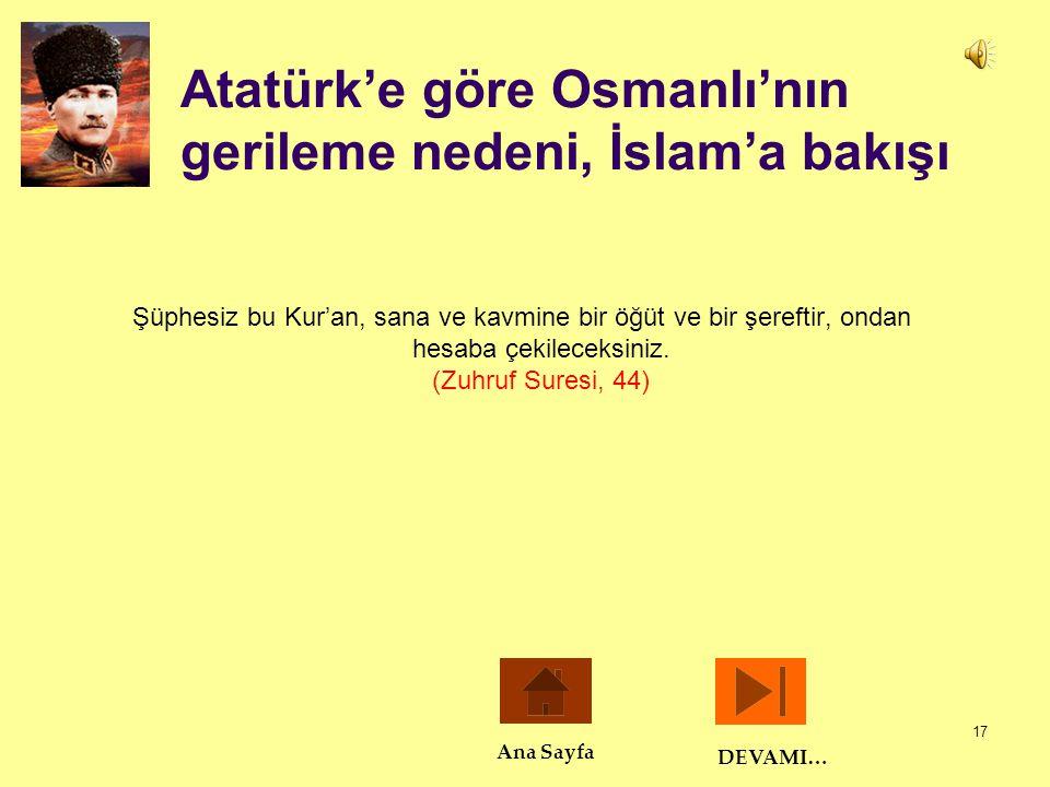 17 Atatürk'e göre Osmanlı'nın gerileme nedeni, İslam'a bakışı Şüphesiz bu Kur'an, sana ve kavmine bir öğüt ve bir şereftir, ondan hesaba çekileceksini