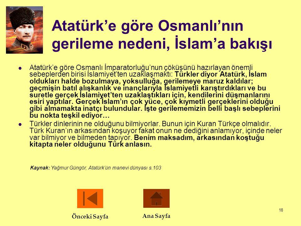18 Atatürk'e göre Osmanlı'nın gerileme nedeni, İslam'a bakışı  Atatürk'e göre Osmanlı İmparatorluğu'nun çöküşünü hazırlayan önemli sebeplerden birisi