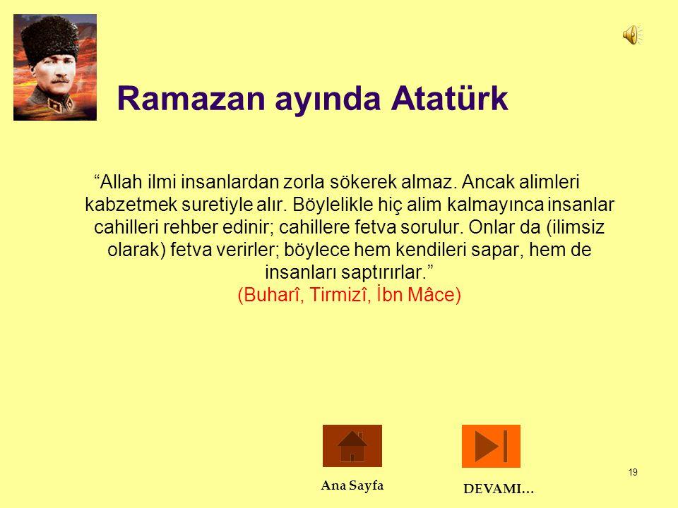 """19 Ramazan ayında Atatürk """"Allah ilmi insanlardan zorla sökerek almaz. Ancak alimleri kabzetmek suretiyle alır. Böylelikle hiç alim kalmayınca insanla"""