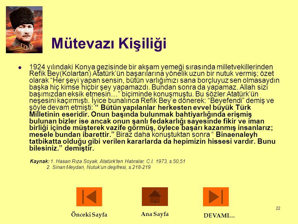 22 Mütevazı Kişiliği  1924 yılındaki Konya gezisinde bir akşam yemeği sırasında milletvekillerinden Refik Bey(Kolartan) Atatürk'ün başarılarına yönel