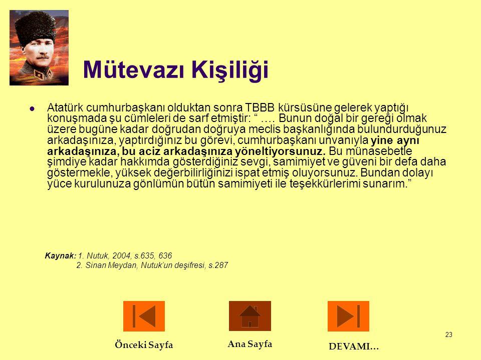"""23 Mütevazı Kişiliği  Atatürk cumhurbaşkanı olduktan sonra TBBB kürsüsüne gelerek yaptığı konuşmada şu cümleleri de sarf etmiştir: """" …. Bunun doğal b"""