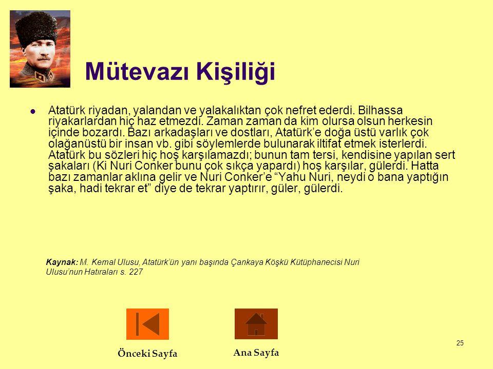 25 Mütevazı Kişiliği  Atatürk riyadan, yalandan ve yalakalıktan çok nefret ederdi. Bilhassa riyakarlardan hiç haz etmezdi. Zaman zaman da kim olursa
