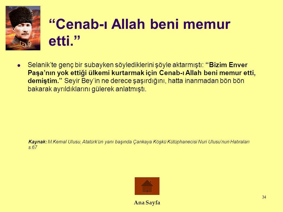 """34 """"Cenab-ı Allah beni memur etti.""""  Selanik'te genç bir subayken söylediklerini şöyle aktarmıştı: """"Bizim Enver Paşa'nın yok ettiği ülkemi kurtarmak"""