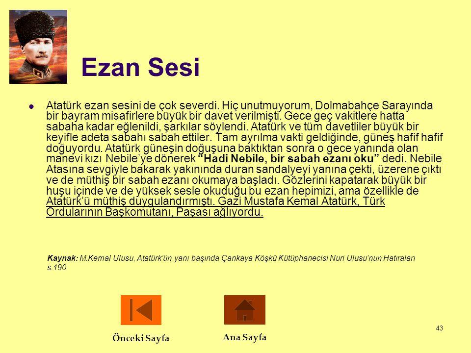 43 Ezan Sesi  Atatürk ezan sesini de çok severdi. Hiç unutmuyorum, Dolmabahçe Sarayında bir bayram misafirlere büyük bir davet verilmişti. Gece geç v